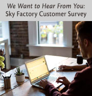 We Want to Hear From You; Sky Factory Customer Survey